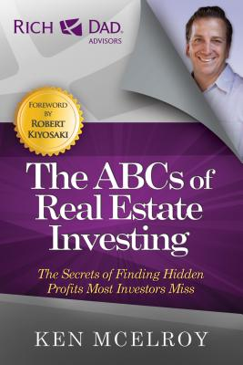 The ABCs of Real Estate Investing: The Secrets of Finding Hidden Profits Most Investors Miss - McElroy, Ken, and Kiyosaki, Robert (Foreword by)