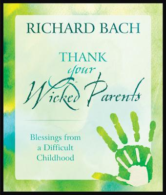 Thank Your Wicked Parents: Blessings from a Difficult Childhood - Bach, Richard