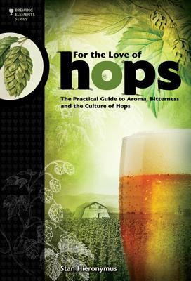 For the Love of Hops: The Practical Guide to Aroma, Bitterness and the Culture of Hops - Hieronymus, Stan