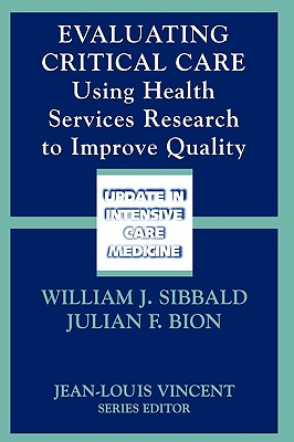 Evaluating Critical Care: Using Health Services Research to Improve Quality - Sibbald, William J (Editor), and Bion, Julian F (Editor)