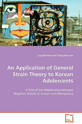 An Application of General Strain Theory to Korean Adolescents - Kim, Jung-Mi, and Lee, Chang-Hun