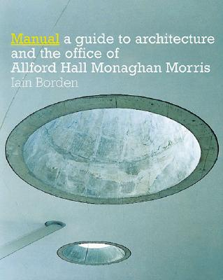 Manual: The Architecture and Office of Allford Hall Monaghan Morris - Borden, Iain, and Morris, Monaghan, and Borden Iain