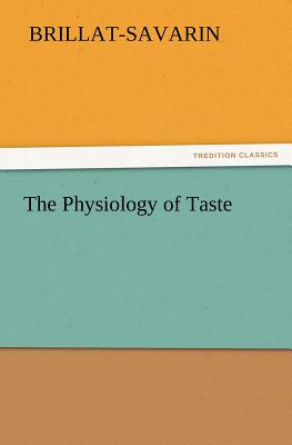 The Physiology of Taste - Brillat-Savarin, Jean Anthelme