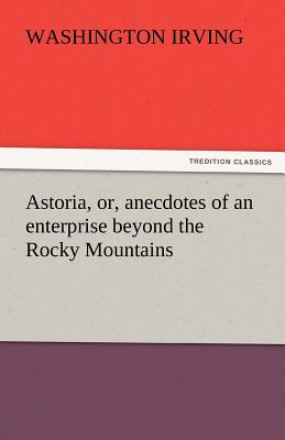 Astoria, Or, Anecdotes of an Enterprise Beyond the Rocky Mountains - Irving, Washington