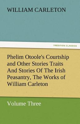 Phelim Otoole's Courtship and Other Stories Traits and Stories of the Irish Peasantry, the Works of William Carleton, Volume Three - Carleton, William