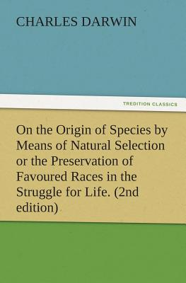 On the Origin of Species by Means of Natural Selection or the Preservation of Favoured Races in the Struggle for Life. (2nd Edition) - Darwin, Charles, Professor
