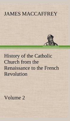 History of the Catholic Church from the Renaissance to the French Revolution - Volume 2 - MacCaffrey, James