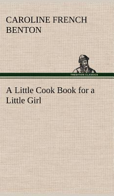 A Little Cook Book for a Little Girl - Benton, Caroline French