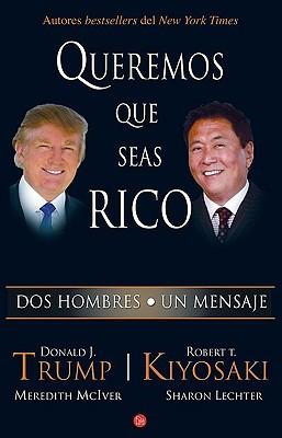 Queremos Que Seas Rico - Trump, Donald J, and Kiyosaki, Robert T