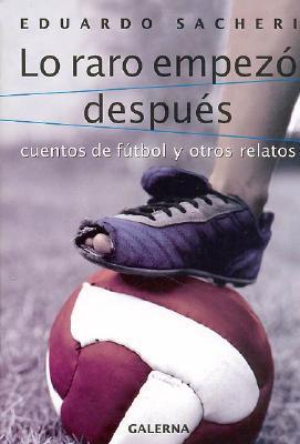 Lo Raro Empezo Despues: Cuentos de Futbol y Otros Relatos - Sacheri, Eduardo