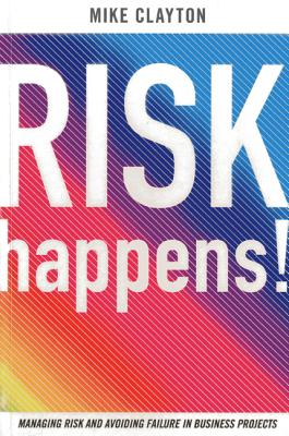 Risk Happens!: Managing Risk and Avoiding Failure in Business Projects - Clayton, Mike