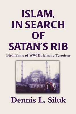 Islam, in Search of Satan's Rib: Birth Pains of Wwiii, Islamic-Terroism - Siluk, Dennis L