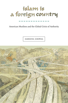 Islam Is a Foreign Country: American Muslims and the Global Crisis of Authority - Grewal, Zareena
