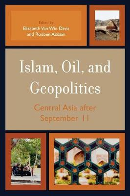 Islam, Oil, and Geopolitics: Central Asia After September 11 - Van Wie Davis, Elizabeth (Editor), and Azizian, Rouben (Editor)