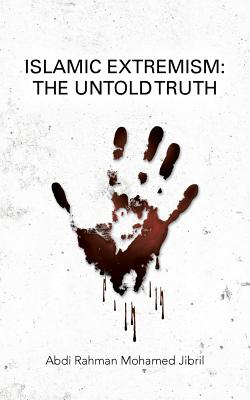 Islamic Extremism: The Untold Truth - Jibril, Abdi Rahman Mohamed
