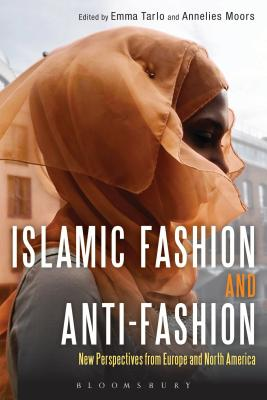 Islamic Fashion and Anti-Fashion: New Perspectives from Europe and North America - Tarlo, Emma (Editor), and Moors, Annelies (Editor)