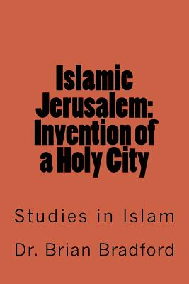 Islamic Jerusalem: Invention of a Holy City - Bradford, Dr Brian C C a