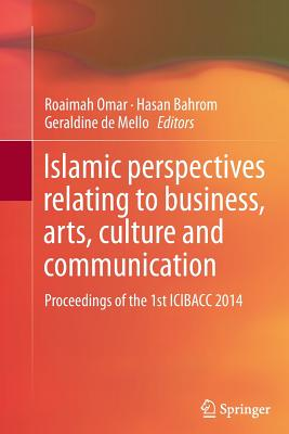 Islamic Perspectives Relating to Business, Arts, Culture and Communication: Proceedings of the 1st Icibacc 2014 - Omar, Roaimah (Editor), and Bahrom, Hasan (Editor), and De Mello, Geraldine (Editor)