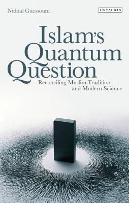 Islam's Quantum Question: Reconciling Muslim Tradition and Modern Science - Guessoum, Nidhal