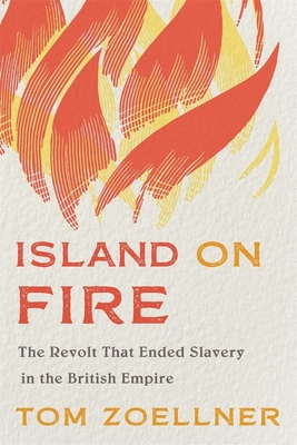 Island on Fire: The Revolt That Ended Slavery in the British Empire - Zoellner, Tom