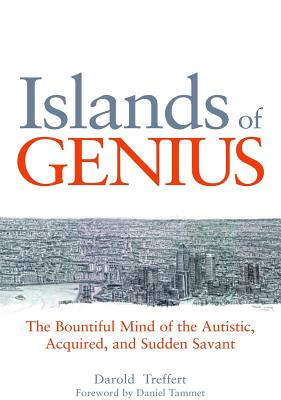 Islands of Genius: The Bountiful Mind of the Autistic, Acquired, and Sudden Savant - Treffert, Daniel A, and Tammet, Daniel (Foreword by)