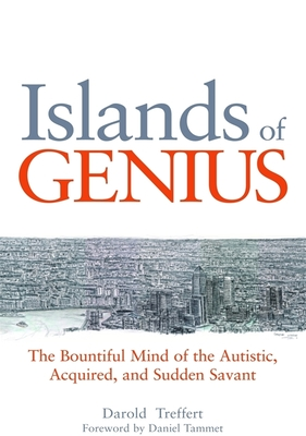 Islands of Genius: The Bountiful Mind of the Autistic, Acquired, and Sudden Savant - Treffert, Darold A., and Tammet, Daniel (Foreword by), and Leed, Peter (Contributions by)