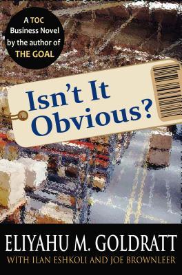 Isn't It Obvious? - Goldratt, Eliyahu M, and Eshkoli, Ilan, and Brownleer, Joe