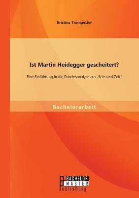Ist Martin Heidegger Gescheitert? Eine Einfuhrung in Die Daseinsanalyse Aus Sein Und Zeit - Trompetter, Kristina