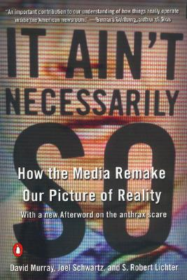 It Ain't Necessarily So: How the Media Remake Our Picture of Reality - Murray, David, M.A., and Schwartz, Joel, and Lichter, S Robert, Professor