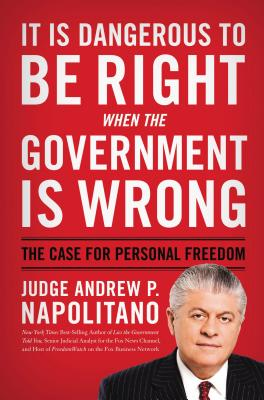It Is Dangerous to Be Right When the Government Is Wrong: The Case for Personal Freedom - Napolitano, Andrew P