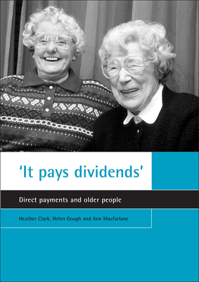 'it Pays Dividends': Direct Payments and Older People - Clark, Heather, and Gough, Helen, and MacFarlane, Ann