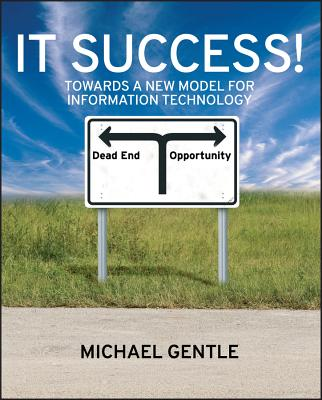 IT Success!: Towards a New Model for Information Technology - Gentle, Michael