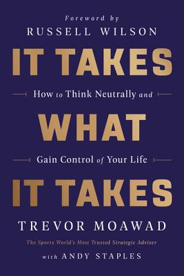 It Takes What It Takes: How to Think Neutrally and Gain Control of Your Life - Moawad, Trevor, and Staples, Andy