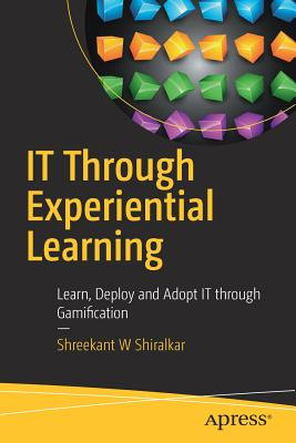 IT Through Experiential Learning: Learn, Deploy and Adopt IT Through Gamification - Shiralkar, Shreekant W