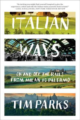 Italian Ways: On and Off the Rails from Milan to Palermo - Parks, Tim
