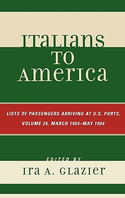 Italians to America, Volume 26: List of Passengers Arriving at U.S. Ports; March 1904 - May 1904 - Glazier, Ira A (Editor)