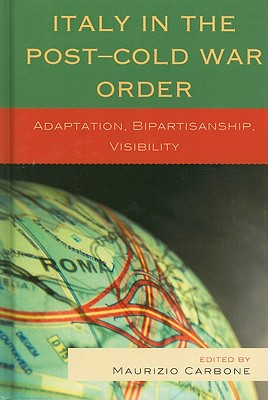 Italy in the Post-Cold War Order: Adaptation, Bipartisanship, Visibility - Carbone, Maurizio (Editor), and Belloni, Roberto (Contributions by), and Coralluzzo, Valter (Contributions by)