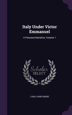 Italy Under Victor Emmanuel: A Personal Narrative, Volume 1 - Arrivabene, Carlo