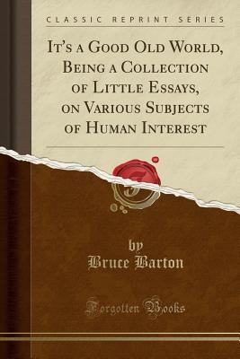 It's a Good Old World, Being a Collection of Little Essays, on Various Subjects of Human Interest (Classic Reprint) - Barton, Bruce