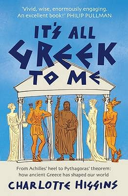 It's All Greek to Me: From Achilles' Heel to Pythagoras' Theorem - How Ancient Greece Has Shaped Our World - Higgins, Charlotte