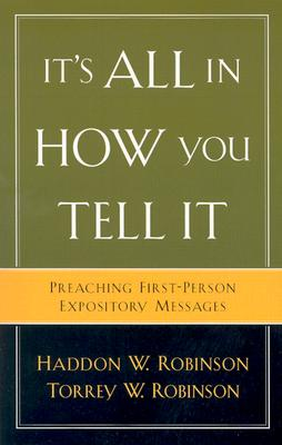 It's All in How You Tell It: Preaching First-Person Expository Messages - Robinson, Haddon W, and Robinson, Torrey W