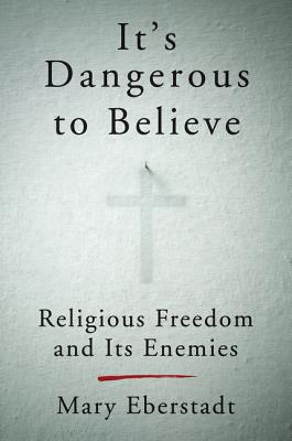 It's Dangerous to Believe: Religious Freedom and Its Enemies - Eberstadt, Mary