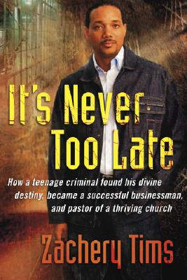 It's Never Too Late: How a Teenage Criminal Found His Divine Destiny and Became a Successful Millionaire and Pastor of a Thriving Church - Tims, Zachery