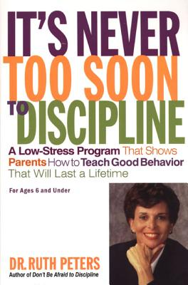 It's Never Too Soon to Discipline: A Low-Stress Program That Shows Parents How to Teach Good Behavior That Will Last a Lifetime - Peters, Ruth, Dr.