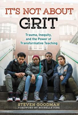 It's Not about Grit: Trauma, Inequity, and the Power of Transformative Teaching - Goodman, Steven, and Fine, Michelle (Foreword by)