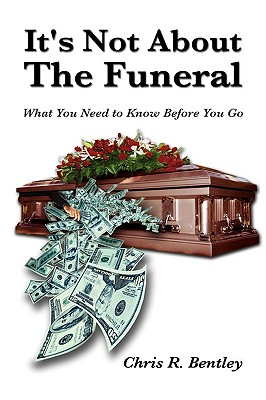 It's Not about the Funeral-What You Need to Know Before You Go - Bentley, Chris R
