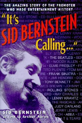 It's Sid Bernstein Calling: Sid Bernstein, the Promoter Who Rocked America: The Beatles, Elvis, Abba, Tony Bennett, Judy Garland ... - Bernstein, Sid