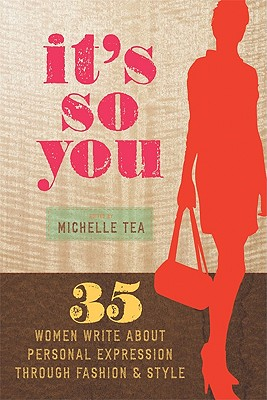 It's So You: 35 Women Write about Personal Expression Through Fashion & Style - Tea, Michelle (Editor)