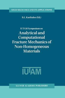 IUTAM Symposium on Analytical and Computational Fracture Mechanics of Non-Homogeneous Materials: Proceedings of the IUTAM Symposium held in Cardiff, U.K., 18-22 June 2001 - Karihaloo, B.L. (Editor)