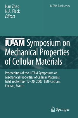 IUTAM Symposium on Mechanical Properties of Cellular Materials: Proceedings of the IUTAM Symposium on Mechanical Properties of Cellular Materials, held September 17-20, 2007, LMT-Cachan, Cachan, France - Zhao, Han (Editor), and Fleck, N.A. (Editor)